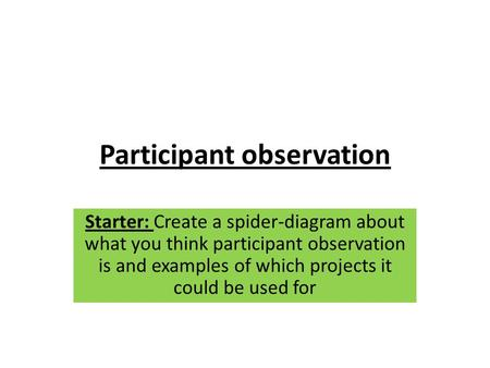 Participant observation Starter: Create a spider-diagram about what you think participant observation is and examples of which projects it could be used.