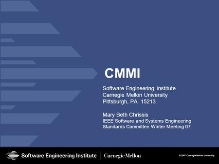 © 2007 Carnegie Mellon University CMMI Software Engineering Institute Carnegie Mellon University Pittsburgh, PA 15213 Mary Beth Chrissis IEEE Software.