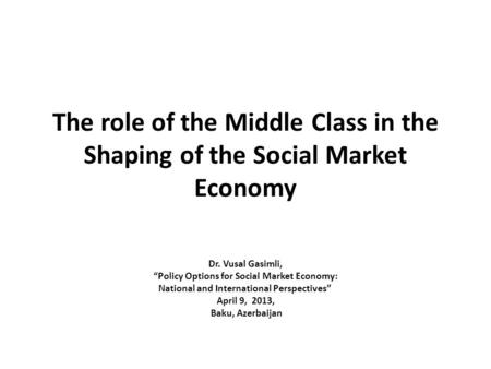 "The role of the Middle Class in the Shaping of the Social Market Economy Dr. Vusal Gasimli, ""Policy Options for Social Market Economy: National and International."