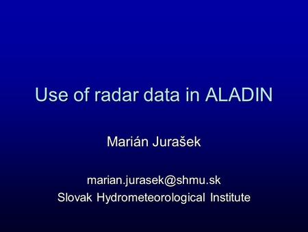 Use of radar data in ALADIN Marián Jurašek Slovak Hydrometeorological Institute.