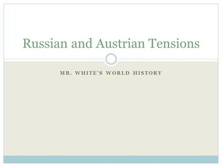 MR. WHITE'S WORLD HISTORY Russian and Austrian Tensions.