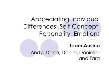 Appreciating Individual Differences: Self-Concept, Personality, Emotions Team Austria Andy, Dana, Daniel, Danielle, and Tara.