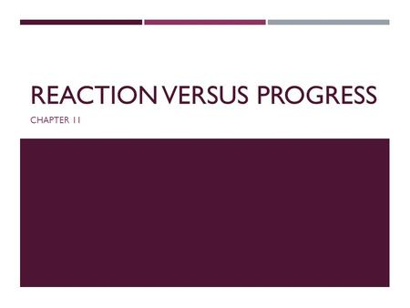 REACTION VERSUS PROGRESS CHAPTER 11. INTRODUCTION  Reaction: European conservatism opposed to the French Revolution and its social, political, and cultural.