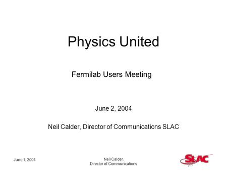 June 1, 2004 Neil Calder, Director of Communications Physics United June 2, 2004 Neil Calder, Director of Communications SLAC Fermilab Users Meeting.