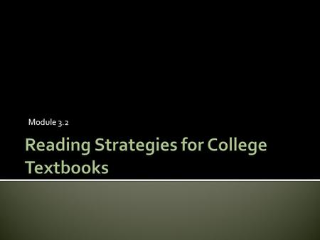 Module 3.2.  Learn the differences between kinds of textbooks  Learn ways to help students focus their reading and manage multiple or very large reading.