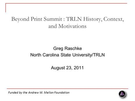 Beyond Print Summit : TRLN History, Context, and Motivations Greg Raschke North Carolina State University/TRLN August 23, 2011 Funded by the Andrew W.