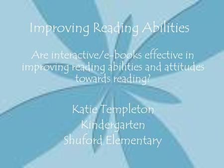 Improving Reading Abilities Are interactive/e-books effective in improving reading abilities and attitudes towards reading? Katie Templeton Kindergarten.
