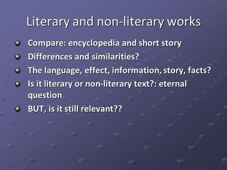 Literary and non-literary works Compare: encyclopedia and short story Differences and similarities? The language, effect, information, story, facts? Is.