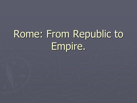 Rome: From Republic to Empire.. What was a Republic? ► Think back to when we talked about a Roman Republic ► What was a republic? ► Who ruled?