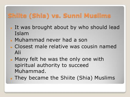 Shiite (Shia) vs. Sunni Muslims It was brought about by who should lead Islam Muhammad never had a son Closest male relative was cousin named Ali Many.