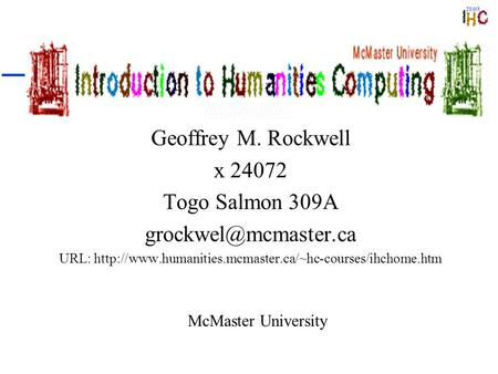 Introduction to Humanities Computing Geoffrey M. Rockwell x 24072 Togo Salmon 309A URL: