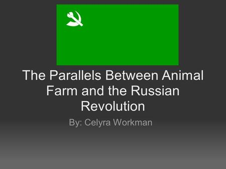 The Parallels Between Animal Farm and the Russian Revolution By: Celyra Workman.