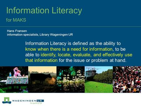 Information Literacy for MAKS Hans Fransen information specialists, Library Wageningen UR Information Literacy is defined as the ability to know when there.