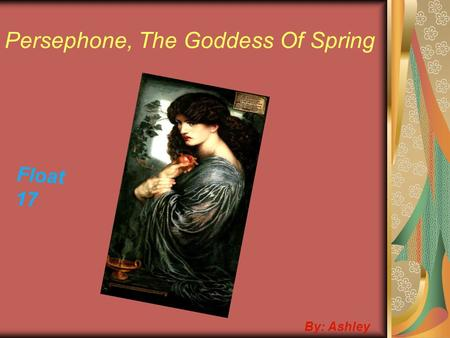 Persephone, The Goddess Of Spring By: Ashley Float 17.
