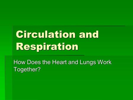 Circulation and Respiration How Does the Heart and Lungs Work Together?