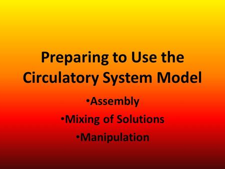 Preparing to Use the Circulatory System Model Assembly Mixing of Solutions Manipulation.