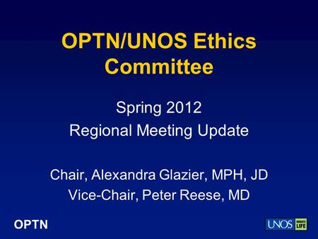 OPTN OPTN/UNOS Ethics Committee Spring 2012 Regional Meeting Update Chair, Alexandra Glazier, MPH, JD Vice-Chair, Peter Reese, MD.
