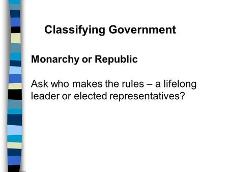 Classifying Government Monarchy or Republic Ask who makes the rules – a lifelong leader or elected representatives?