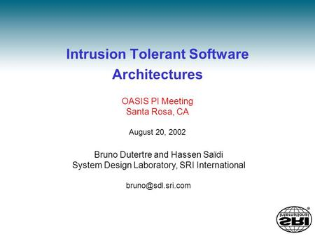 Intrusion Tolerant Software Architectures Bruno Dutertre and Hassen Saïdi System Design Laboratory, SRI International OASIS PI Meeting.