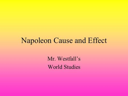 Napoleon Cause and Effect Mr. Westfall's World Studies.