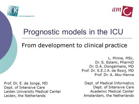 Prognostic models in the ICU From development to clinical practice L. Minne, MSc. Dr. S. Eslami, PharmD Dr. D.A. Dongelmans, MD Prof. Dr. S.E.J.A. de Rooij,