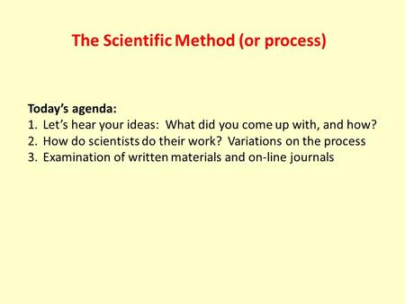 The Scientific Method (or process) Today's agenda: 1.Let's hear your ideas: What did you come up with, and how? 2.How do scientists do their work? Variations.