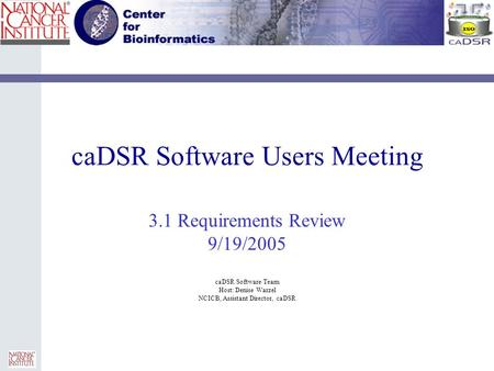 CaDSR Software Users Meeting 3.1 Requirements Review 9/19/2005 caDSR Software Team Host: Denise Warzel NCICB, Assistant Director, caDSR.