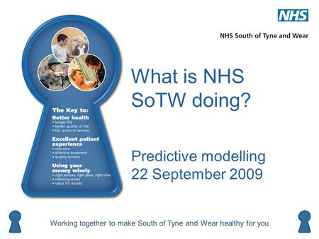 What is NHS SoTW doing? Predictive modelling 22 September 2009 Working together to make South of Tyne and Wear healthy for you Better health Using your.
