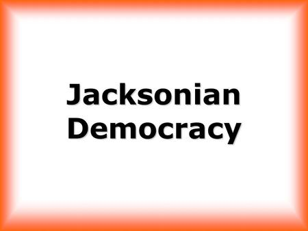 "Jacksonian Democracy ""…the humble members of society – the farmer, mechanics, and laborers…have a right to complain of the injustice of their government."