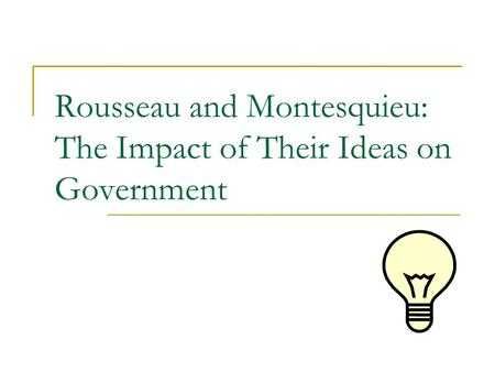 Rousseau and Montesquieu: The Impact of Their Ideas on Government.