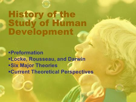 History of the Study of Human Development  Preformation  Locke, Rousseau, and Darwin  Six Major Theories  Current Theoretical Perspectives.