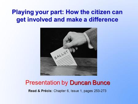 Playing your part: How the citizen can get involved and make a difference Duncan Bunce Presentation by Duncan Bunce Read & Précis: Chapter 6, Issue 1,