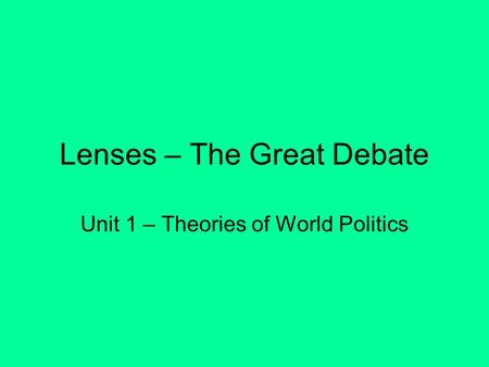 Lenses – The Great Debate Unit 1 – Theories of World Politics.