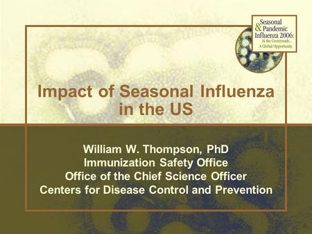 William W. Thompson, PhD Immunization Safety Office Office of the Chief Science Officer Centers for Disease Control and Prevention Impact of Seasonal Influenza.