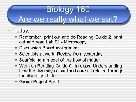 Biology 160 Are we really what we eat? Today:  Remember: print out and do Reading Guide 2, print out and read Lab 01 - Microscopy  Discussion Board assignment.