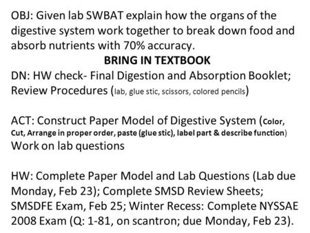 OBJ: Given lab SWBAT explain how the organs of the digestive system work together to break down food and absorb nutrients with 70% accuracy. BRING IN TEXTBOOK.