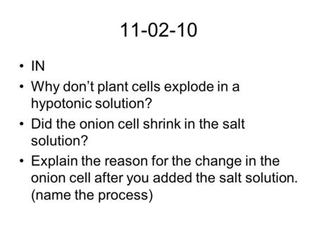11-02-10 IN Why don't plant cells explode in a hypotonic solution? Did the onion cell shrink in the salt solution? Explain the reason for the change in.