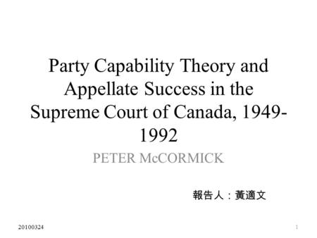 Party Capability Theory and Appellate Success in the Supreme Court of Canada, 1949- 1992 PETER McCORMICK 報告人:黃適文 1 20100324.