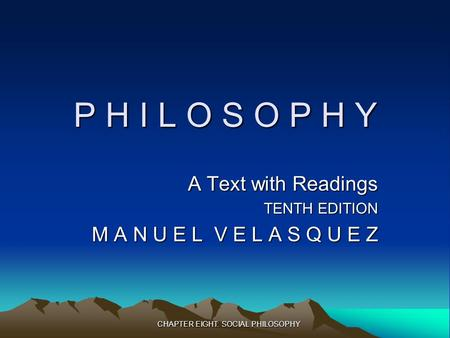 CHAPTER EIGHT: SOCIAL PHILOSOPHY P H I L O S O P H Y A Text with Readings TENTH EDITION M A N U E L V E L A S Q U E Z.