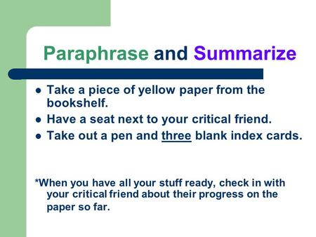 Paraphrase and Summarize Take a piece of yellow paper from the bookshelf. Have a seat next to your critical friend. Take out a pen and three blank index.