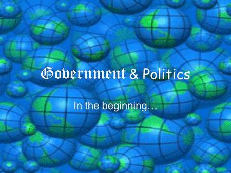 Government & Politics In the beginning… Definitions… Government: The institutions, people, and processes by which a nation-state or political unit is.