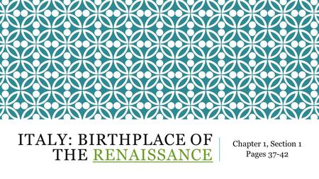 ITALY: BIRTHPLACE OF THE RENAISSANCERENAISSANCE Chapter 1, Section 1 Pages 37-42.