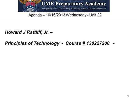 1 Agenda – 10/16/2013 Wednesday - Unit 22 Howard J Rattliff, Jr. – Principles of Technology - Course # 130227200 -