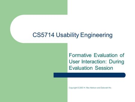 CS5714 Usability Engineering Formative Evaluation of User Interaction: During Evaluation Session Copyright © 2003 H. Rex Hartson and Deborah Hix.