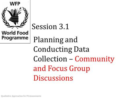Planning and Conducting Data Collection – Community and Focus Group Discussions Session 3.1 Qualitative Approaches for FS Assessments.
