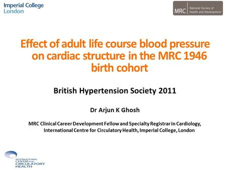 Effect of adult life course blood pressure on cardiac structure in the MRC 1946 birth cohort British Hypertension Society 2011 Dr Arjun K Ghosh MRC Clinical.
