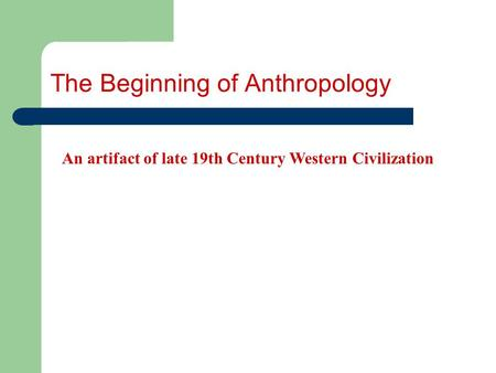 The Beginning of Anthropology An artifact of late 19th Century Western Civilization.