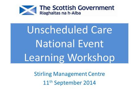 Stirling Management Centre 11 th September 2014 Unscheduled Care National Event Learning Workshop.