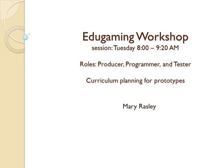 Edugaming Workshop session: Tuesday 8:00 – 9:20 AM Roles: Producer, Programmer, and Tester Curriculum planning for prototypes Mary Rasley.