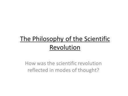 The Philosophy of the Scientific Revolution How was the scientific revolution reflected in modes of thought?